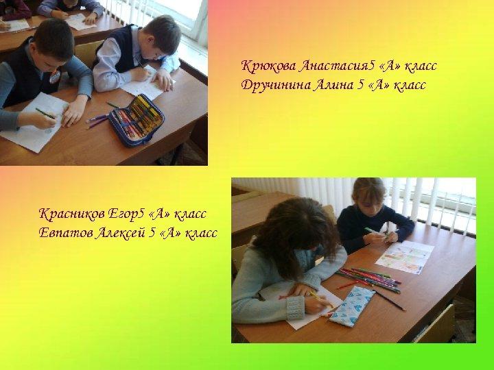 Крюкова Анастасия 5 «А» класс Дручинина Алина 5 «А» класс Красников Егор5 «А» класс