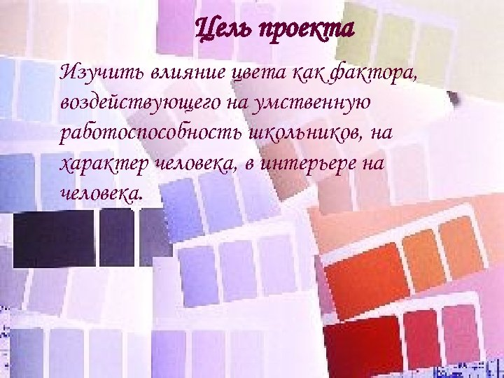 Цель проекта Изучить влияние цвета как фактора, воздействующего на умственную работоспособность школьников, на характер