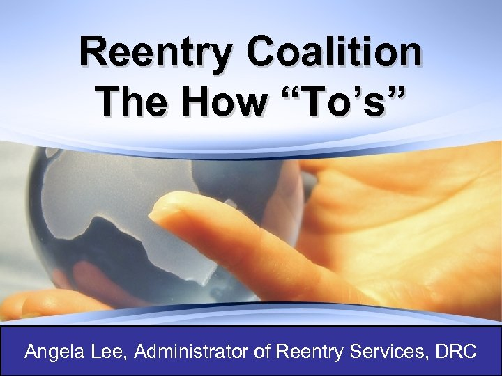 """Reentry Coalition The How """"To's"""" Angela Lee, Administrator of Reentry Services, DRC"""