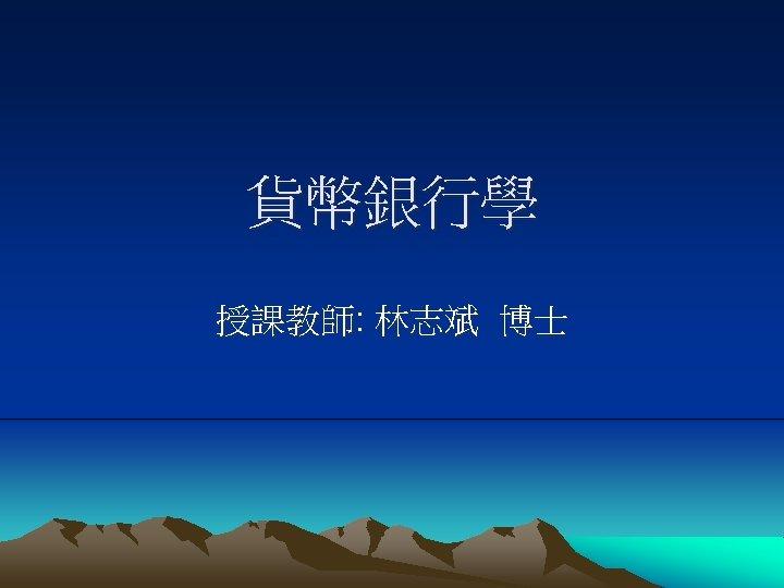 貨幣銀行學 授課教師: 林志斌 博士