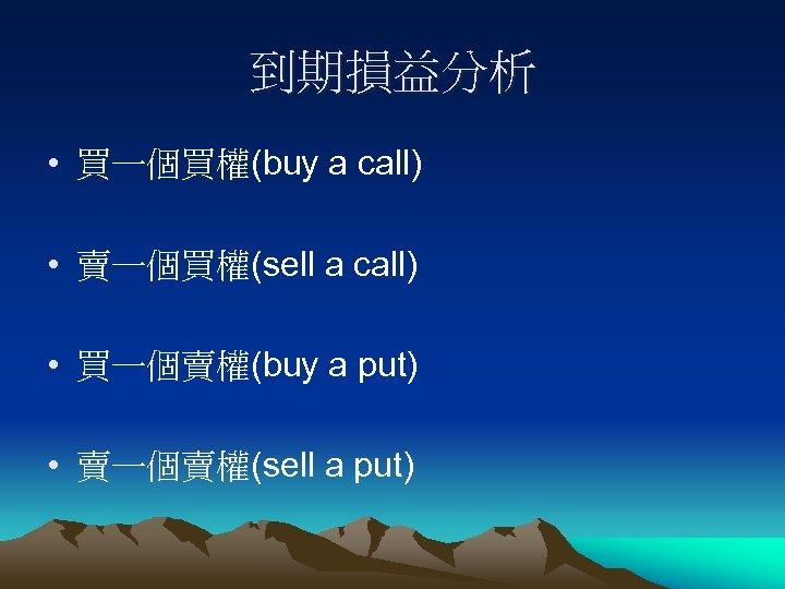 到期損益分析 • 買一個買權(buy a call) • 賣一個買權(sell a call) • 買一個賣權(buy a put) •