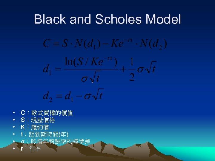 Black and Scholes Model • • • C:歐式買權的價值 S:現股價格 K:履約價 t:距到期時間(年) σ:股價年報酬率的標準差 r:利率