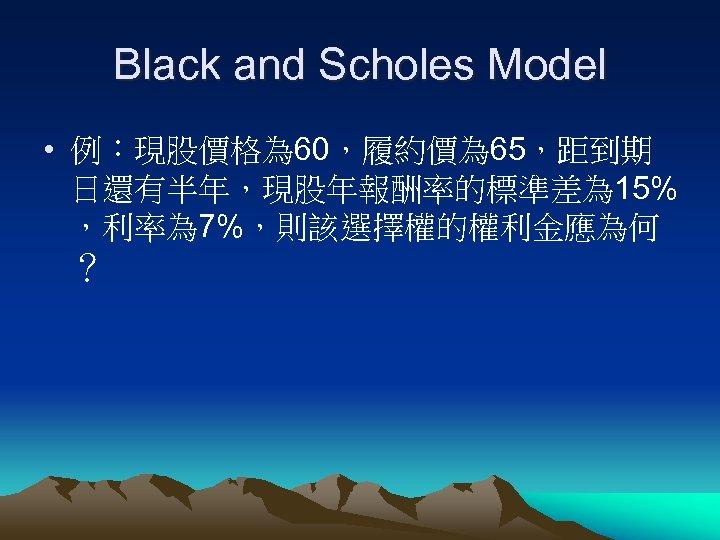 Black and Scholes Model • 例:現股價格為 60,履約價為 65,距到期 日還有半年,現股年報酬率的標準差為 15% ,利率為 7%,則該選擇權的權利金應為何 ?
