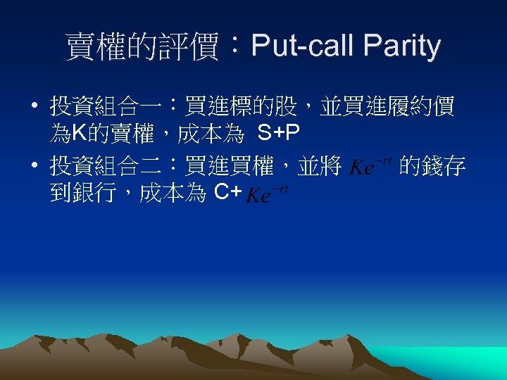 賣權的評價:Put-call Parity • 投資組合一:買進標的股,並買進履約價 為K的賣權,成本為 S+P • 投資組合二:買進買權,並將 的錢存 到銀行,成本為 C+