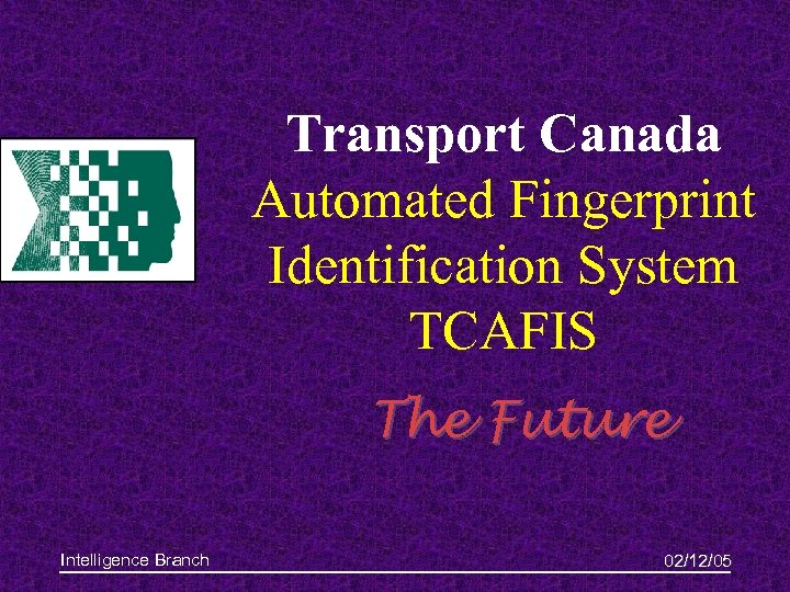Transport Canada Automated Fingerprint Identification System TCAFIS The Future Intelligence Branch 02/12/05