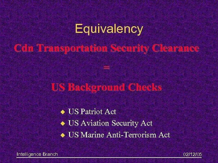 Equivalency Cdn Transportation Security Clearance = US Background Checks u u u Intelligence Branch