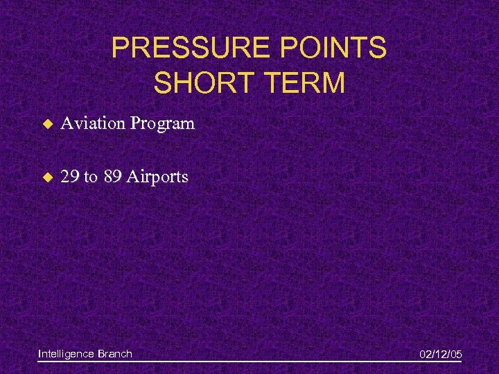 PRESSURE POINTS SHORT TERM u Aviation Program u 29 to 89 Airports Intelligence Branch