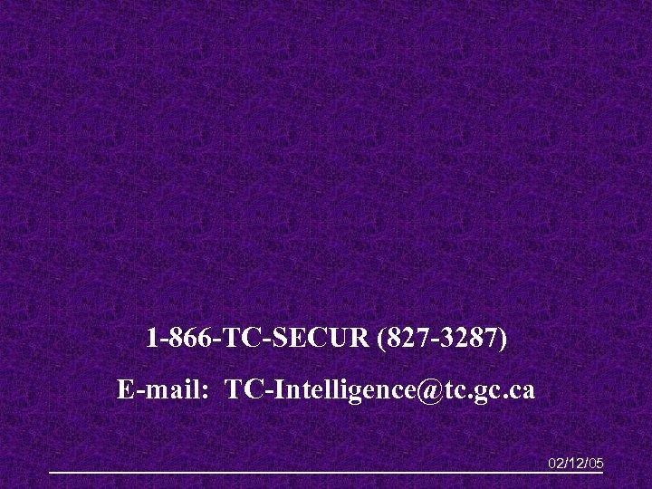 1 -866 -TC-SECUR (827 -3287) E-mail: TC-Intelligence@tc. gc. ca 02/12/05