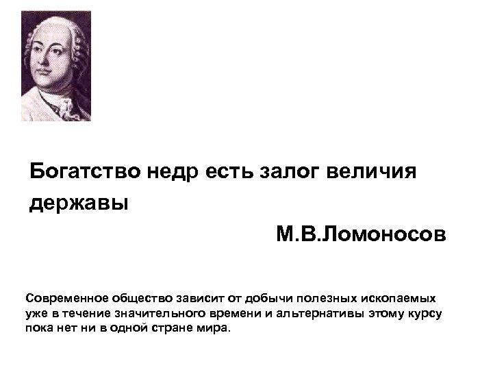 Богатство недр есть залог величия державы М. В. Ломоносов Современное общество зависит от добычи