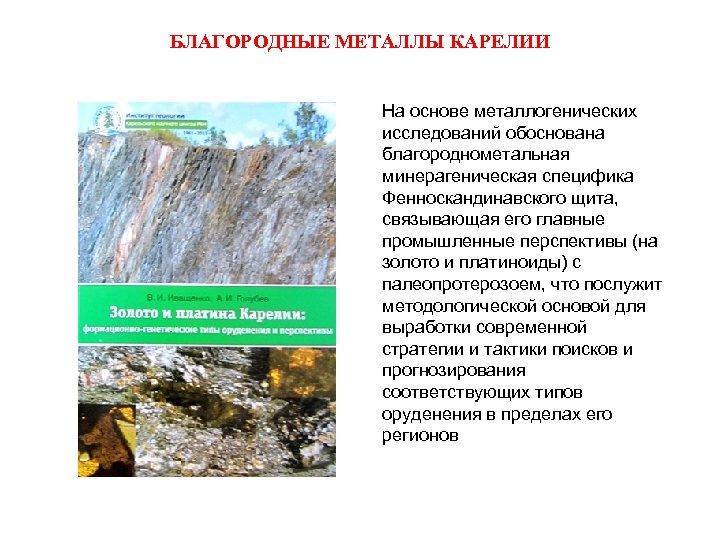БЛАГОРОДНЫЕ МЕТАЛЛЫ КАРЕЛИИ На основе металлогенических исследований обоснована благороднометальная минерагеническая специфика Фенноскандинавского щита, связывающая