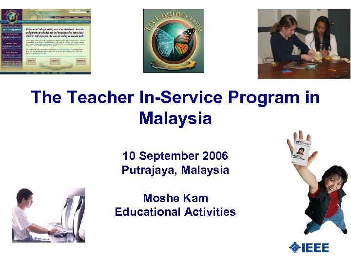 The Teacher In-Service Program in Malaysia 10 September 2006 Putrajaya, Malaysia Moshe Kam Educational