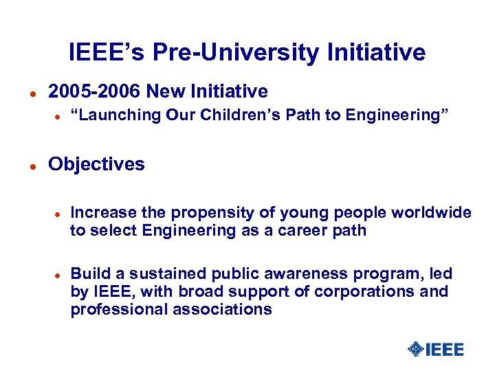 """IEEE's Pre-University Initiative l 2005 -2006 New Initiative l l """"Launching Our Children's Path"""