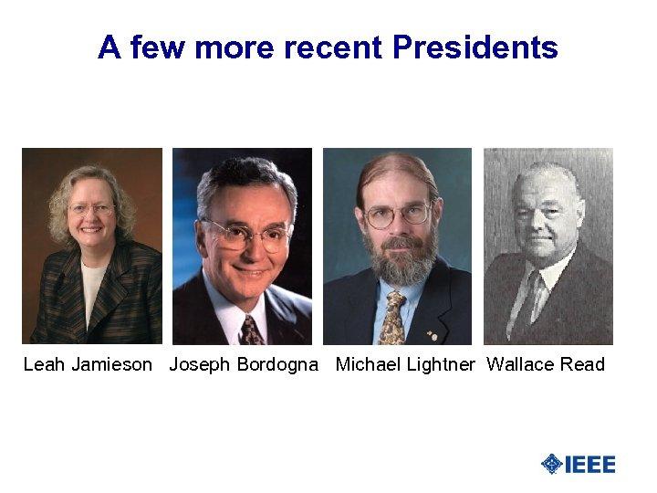 A few more recent Presidents Leah Jamieson Joseph Bordogna Michael Lightner Wallace Read