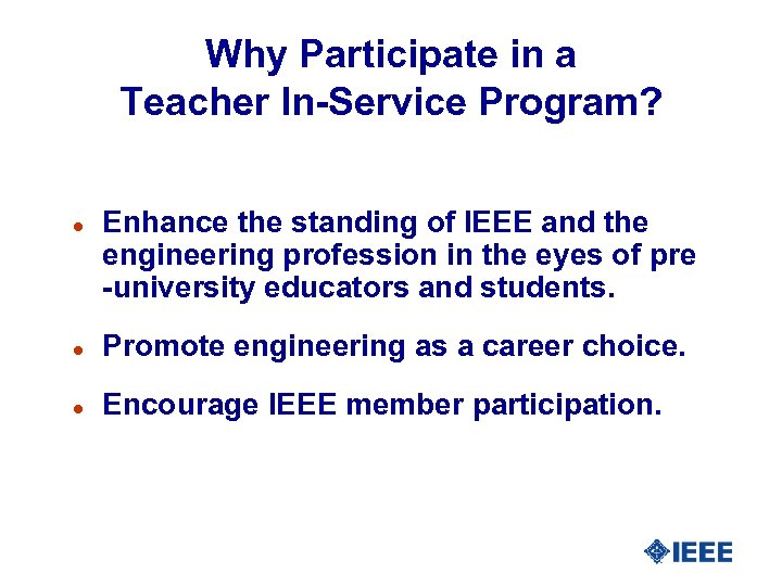 Why Participate in a Teacher In-Service Program? l Enhance the standing of IEEE and