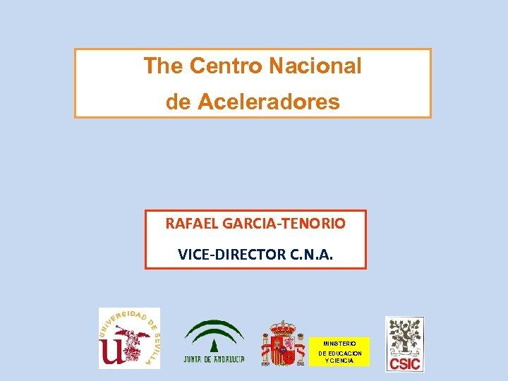 The Centro Nacional de Aceleradores RAFAEL GARCIA-TENORIO VICE-DIRECTOR C. N. A. MINISTERIO DE EDUCACION