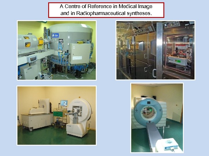 A Centre of Reference in Medical Image and in Radiopharmaceutical syntheses.