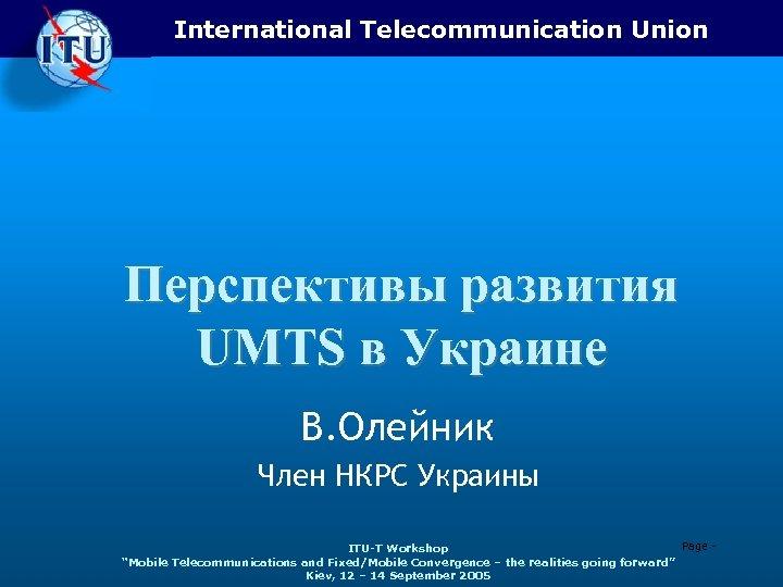 International Telecommunication Union Перспективы развития UMTS в Украине В. Олейник Член НКРС Украины Page