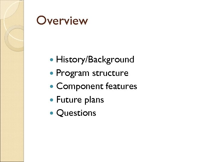 Overview History/Background Program structure Component features Future plans Questions