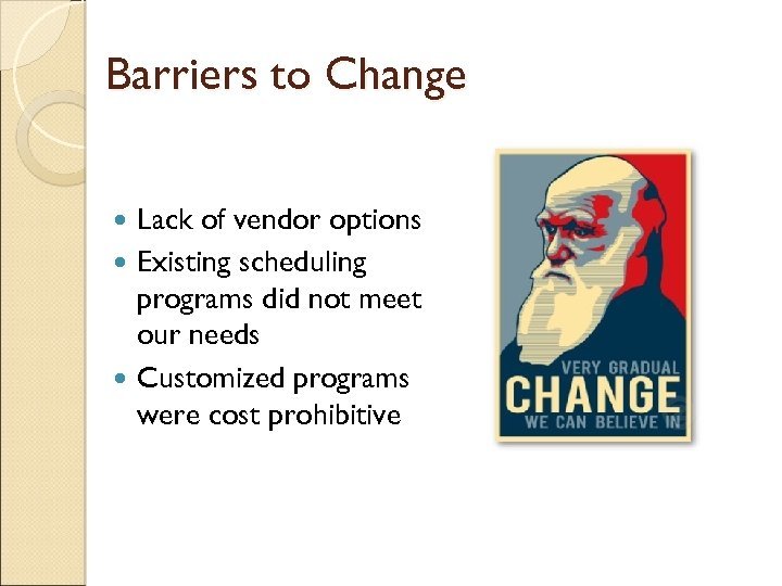 Barriers to Change Lack of vendor options Existing scheduling programs did not meet our