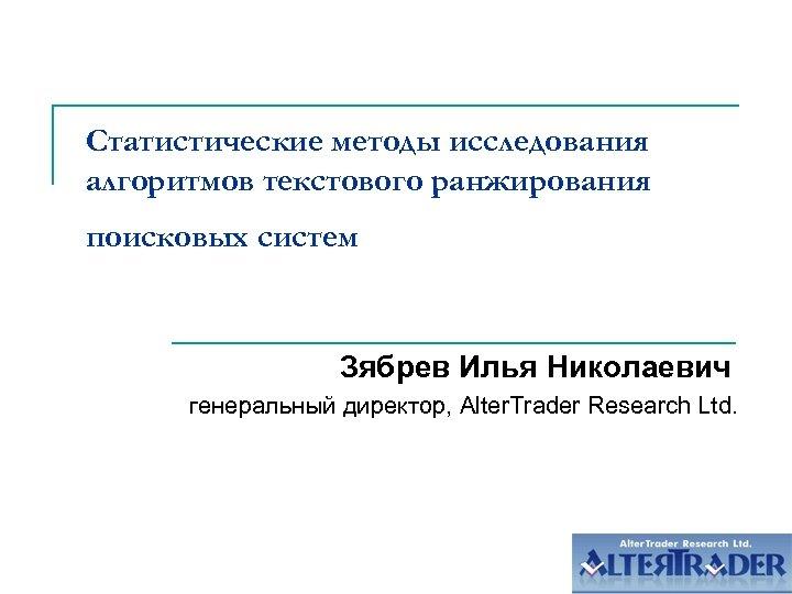 Статистические методы исследования алгоритмов текстового ранжирования поисковых систем Зябрев Илья Николаевич генеральный директор, Alter.