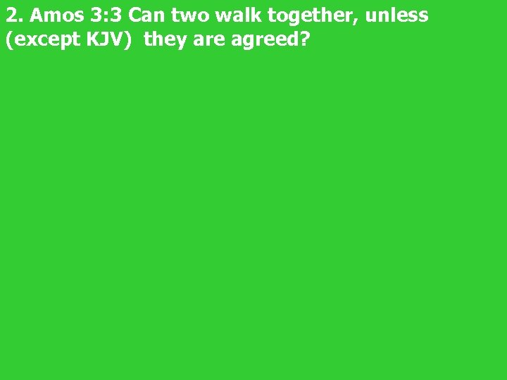 2. Amos 3: 3 Can two walk together, unless (except KJV) they are agreed?