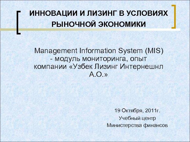 ИННОВАЦИИ И ЛИЗИНГ В УСЛОВИЯХ РЫНОЧНОЙ ЭКОНОМИКИ Management Information System (MIS) - модуль мониторинга,