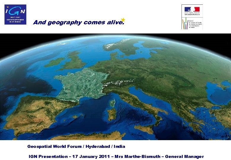 And geography comes alive. Geospatial World Forum / Hyderabad / India IGN 1 Presentation