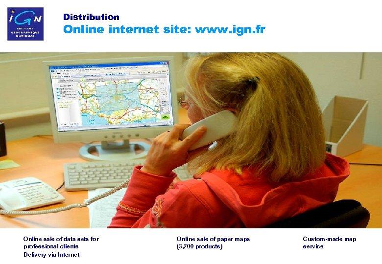 Distribution Online internet site: www. ign. fr Online sale of data sets for professional