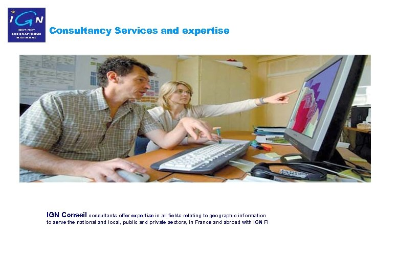 Consultancy Services and expertise IGN Conseil consultants offer expertise in all fields relating to