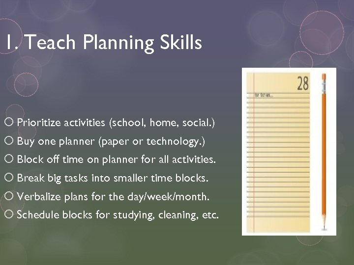 1. Teach Planning Skills Prioritize activities (school, home, social. ) Buy one planner (paper