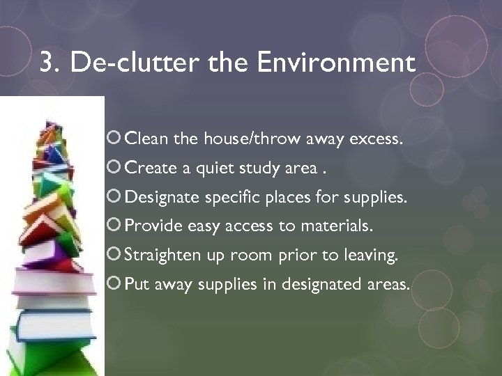 3. De-clutter the Environment Clean the house/throw away excess. Create a quiet study area.
