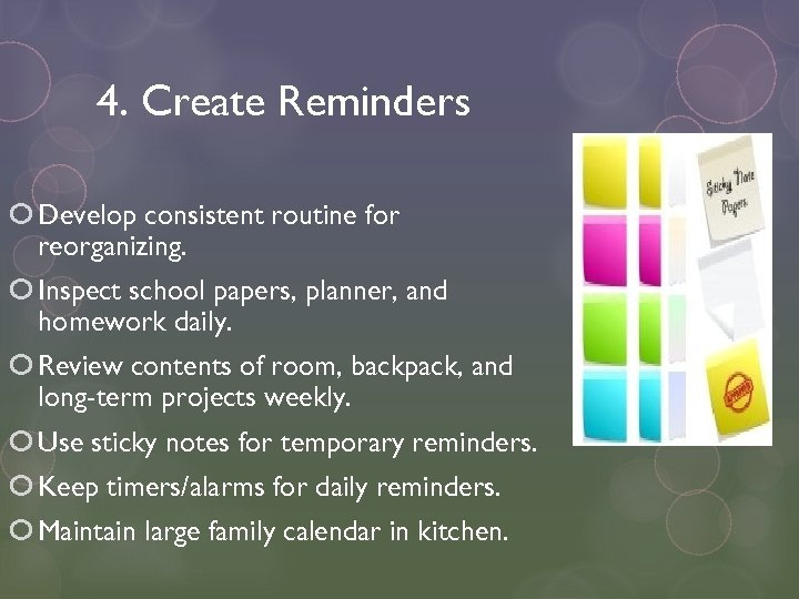 4. Create Reminders Develop consistent routine for reorganizing. Inspect school papers, planner, and homework