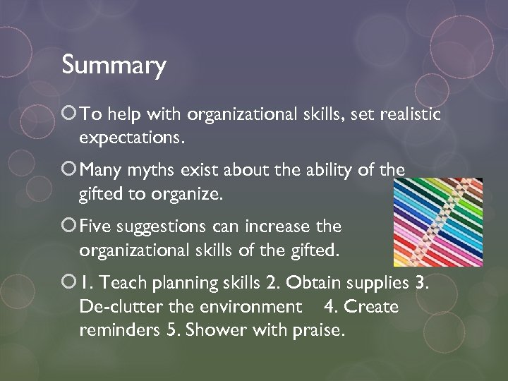 Summary To help with organizational skills, set realistic expectations. Many myths exist about the