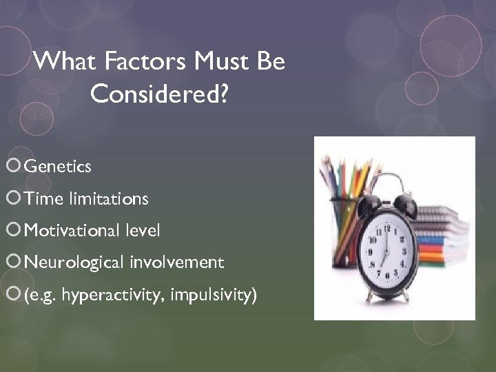 What Factors Must Be Considered? Genetics Time limitations Motivational level Neurological involvement (e. g.