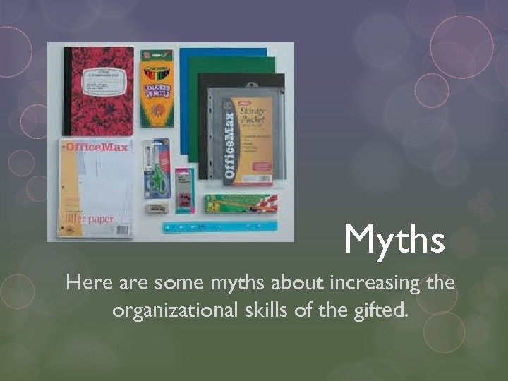 Myths Here are some myths about increasing the organizational skills of the gifted.