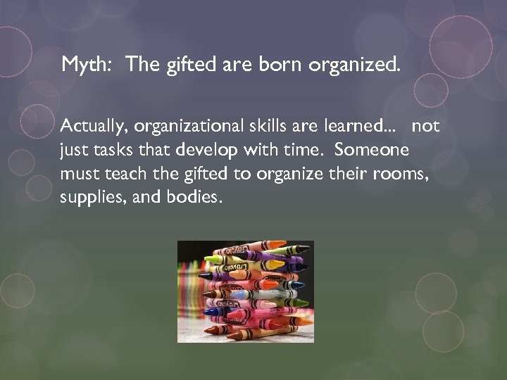 Myth: The gifted are born organized. Actually, organizational skills are learned. . . not