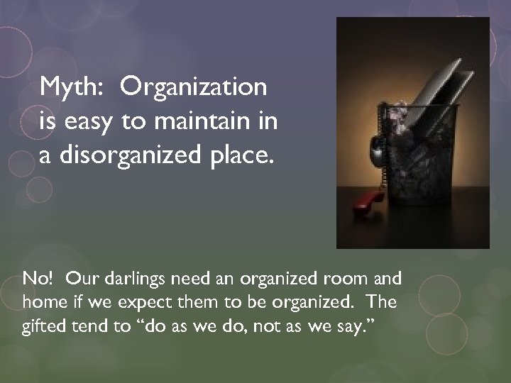 Myth: Organization is easy to maintain in a disorganized place. No! Our darlings need