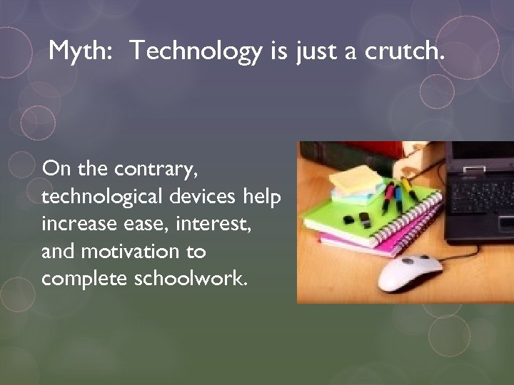 Myth: Technology is just a crutch. On the contrary, technological devices help increase, interest,
