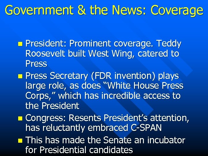 Government & the News: Coverage President: Prominent coverage. Teddy Roosevelt built West Wing, catered