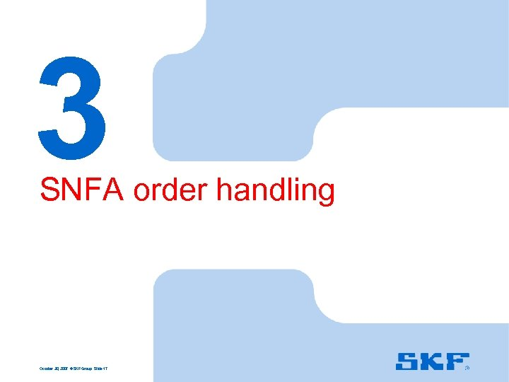 3 SNFA order handling October 30, 2007 © SKF Group Slide 17