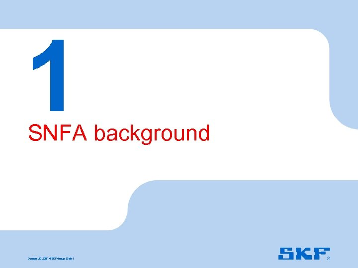 1 SNFA background October 30, 2007 © SKF Group Slide 1