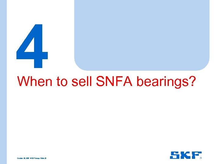 4 When to sell SNFA bearings? October 30, 2007 © SKF Group Slide 20