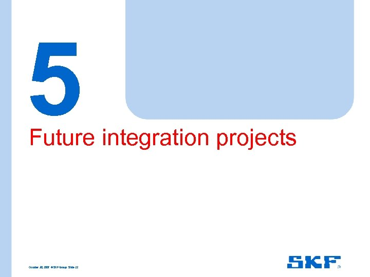 5 Future integration projects October 30, 2007 © SKF Group Slide 22