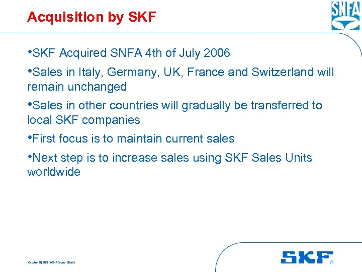 Acquisition by SKF • SKF Acquired SNFA 4 th of July 2006 • Sales
