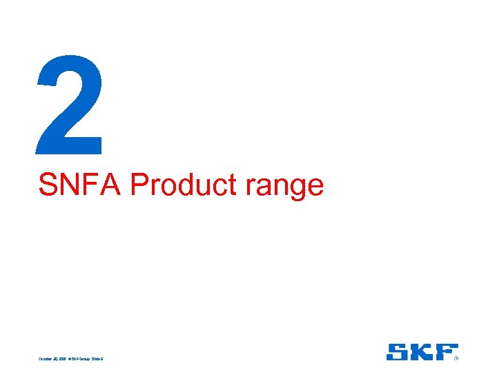 2 SNFA Product range October 30, 2007 © SKF Group Slide 6