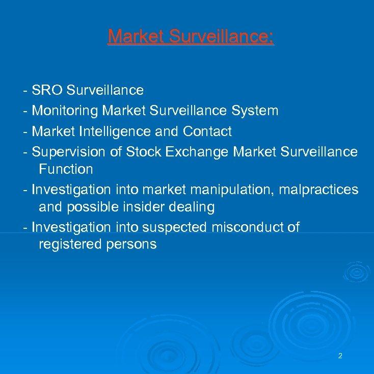 Market Surveillance: - SRO Surveillance - Monitoring Market Surveillance System - Market Intelligence and