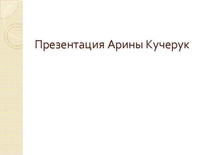 Презентация Арины Кучерук