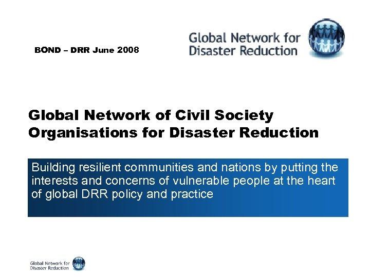 BOND – DRR June 2008 Global Network of Civil Society Organisations for Disaster Reduction