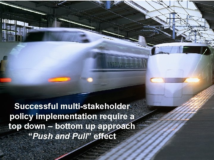 "Successful multi-stakeholder policy implementation require a top down – bottom up approach ""Push and"