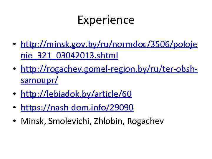 Experience • http: //minsk. gov. by/ru/normdoc/3506/poloje nie_321_03042013. shtml • http: //rogachev. gomel-region. by/ru/ter-obshsamoupr/ •